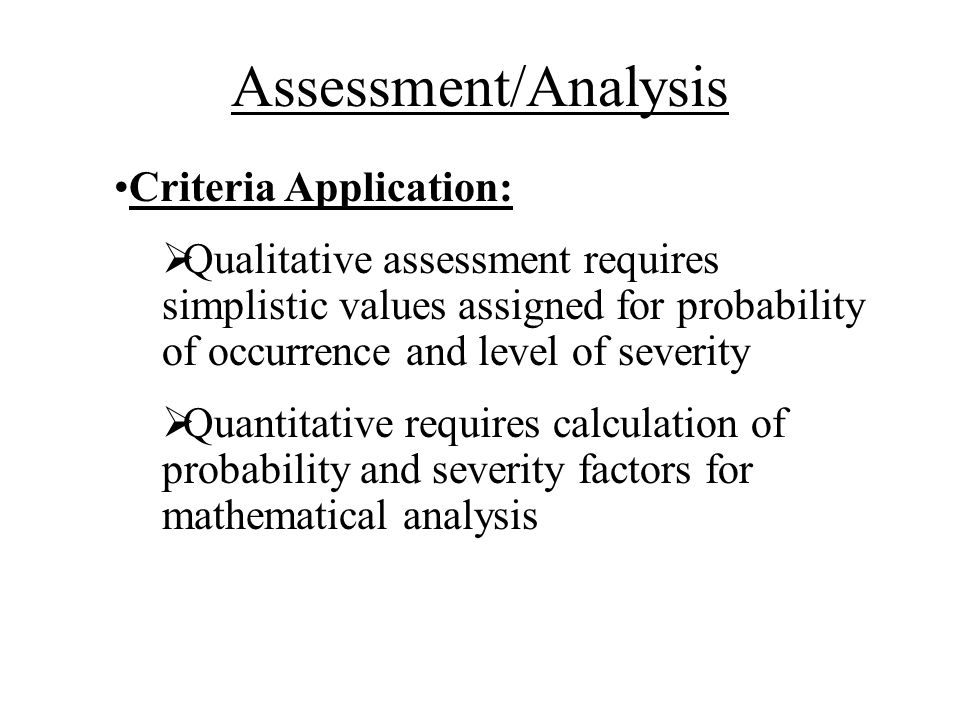 Criteria Application: Qualitative assessment requires simplistic values assigned for probability of occurrence and level of severity Quantitative requires calculation of probability and severity factors for mathematical analysis Assessment/Analysis