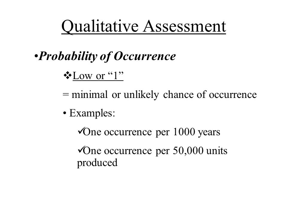 Probability of Occurrence Low or 1 = minimal or unlikely chance of occurrence Examples: One occurrence per 1000 years One occurrence per 50,000 units produced Qualitative Assessment