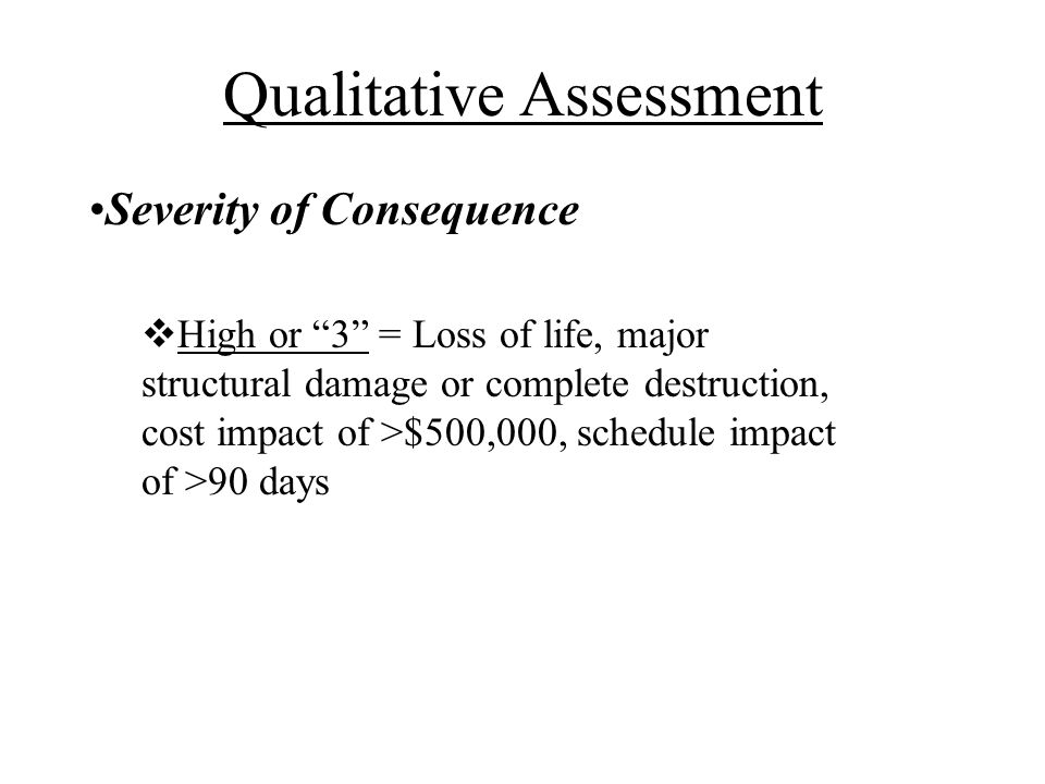 Severity of Consequence High or 3 = Loss of life, major structural damage or complete destruction, cost impact of >$500,000, schedule impact of >90 days Qualitative Assessment
