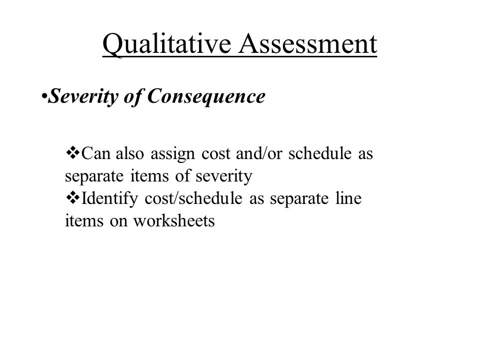 Severity of Consequence Can also assign cost and/or schedule as separate items of severity Identify cost/schedule as separate line items on worksheets Qualitative Assessment