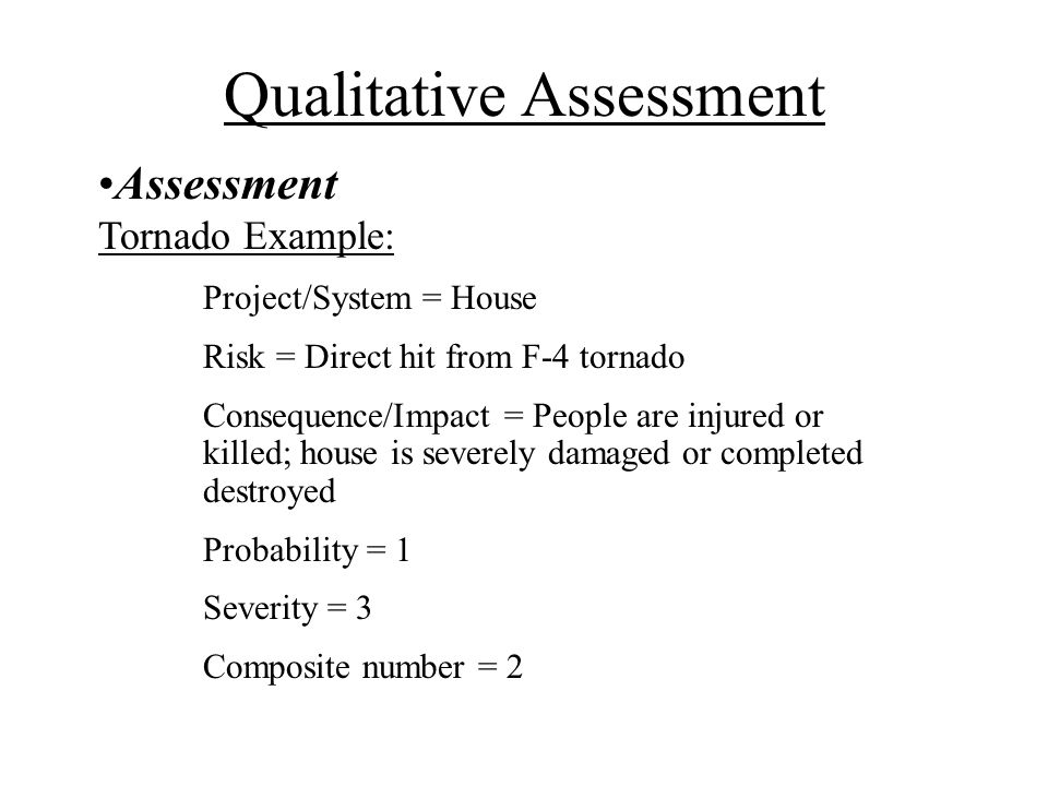 Assessment Tornado Example: Project/System = House Risk = Direct hit from F-4 tornado Consequence/Impact = People are injured or killed; house is severely damaged or completed destroyed Probability = 1 Severity = 3 Composite number = 2 Qualitative Assessment