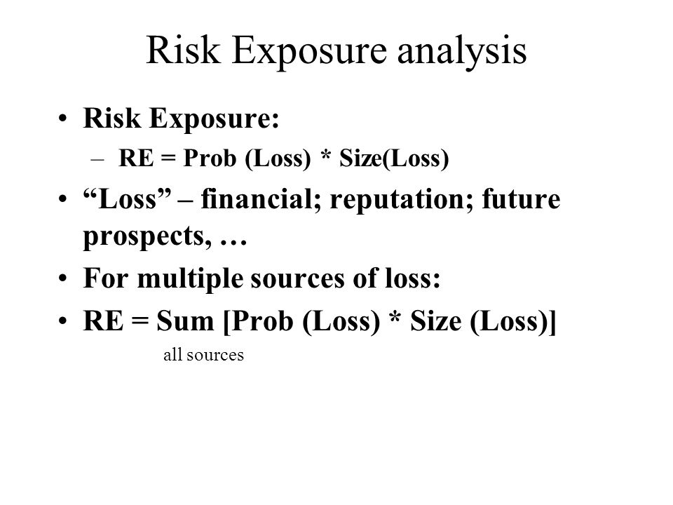 Risk Exposure analysis Risk Exposure: – RE = Prob (Loss) * Size(Loss) Loss – financial; reputation; future prospects, … For multiple sources of loss: RE = Sum [Prob (Loss) * Size (Loss)] all sources