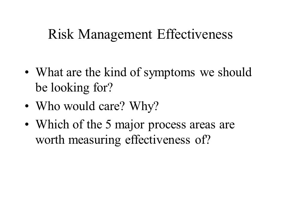 Risk Management Effectiveness What are the kind of symptoms we should be looking for.
