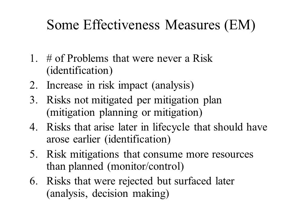 Some Effectiveness Measures (EM) 1.# of Problems that were never a Risk (identification) 2.Increase in risk impact (analysis) 3.Risks not mitigated per mitigation plan (mitigation planning or mitigation) 4.Risks that arise later in lifecycle that should have arose earlier (identification) 5.Risk mitigations that consume more resources than planned (monitor/control) 6.Risks that were rejected but surfaced later (analysis, decision making)
