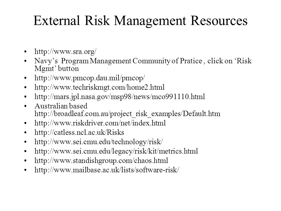 External Risk Management Resources http://www.sra.org/ Navys Program Management Community of Pratice, click on Risk Mgmt button http://www.pmcop.dau.mil/pmcop/ http://www.techriskmgt.com/home2.html http://mars.jpl.nasa.gov/msp98/news/mco991110.html Australian based http://broadleaf.com.au/project_risk_examples/Default.htm http://www.riskdriver.com/net/index.html http://catless.ncl.ac.uk/Risks http://www.sei.cmu.edu/technology/risk/ http://www.sei.cmu.edu/legacy/risk/kit/metrics.html http://www.standishgroup.com/chaos.html http://www.mailbase.ac.uk/lists/software-risk/