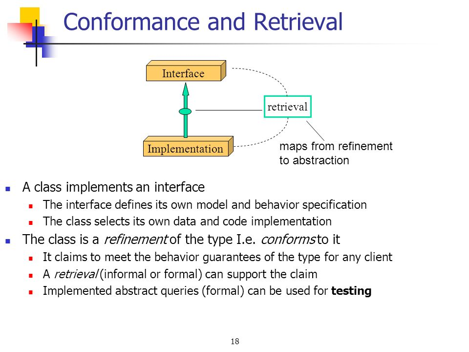 18 A class implements an interface The interface defines its own model and behavior specification The class selects its own data and code implementation The class is a refinement of the type I.e.
