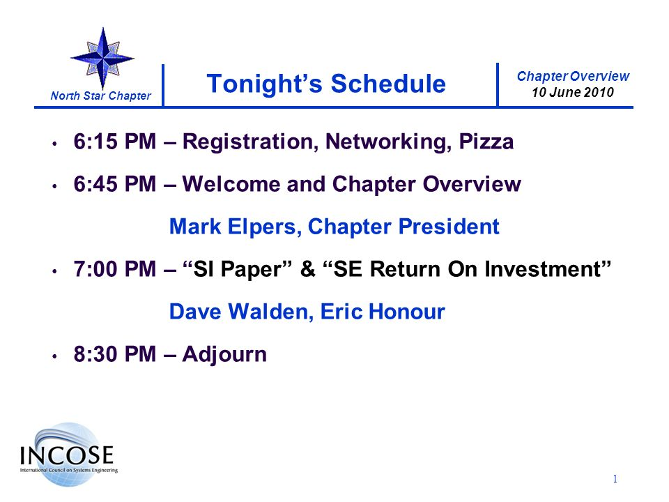 Chapter Overview 10 June 2010 North Star Chapter 1 Tonights Schedule 6:15 PM – Registration, Networking, Pizza 6:45 PM – Welcome and Chapter Overview Mark Elpers, Chapter President 7:00 PM – SI Paper & SE Return On Investment Dave Walden, Eric Honour 8:30 PM – Adjourn