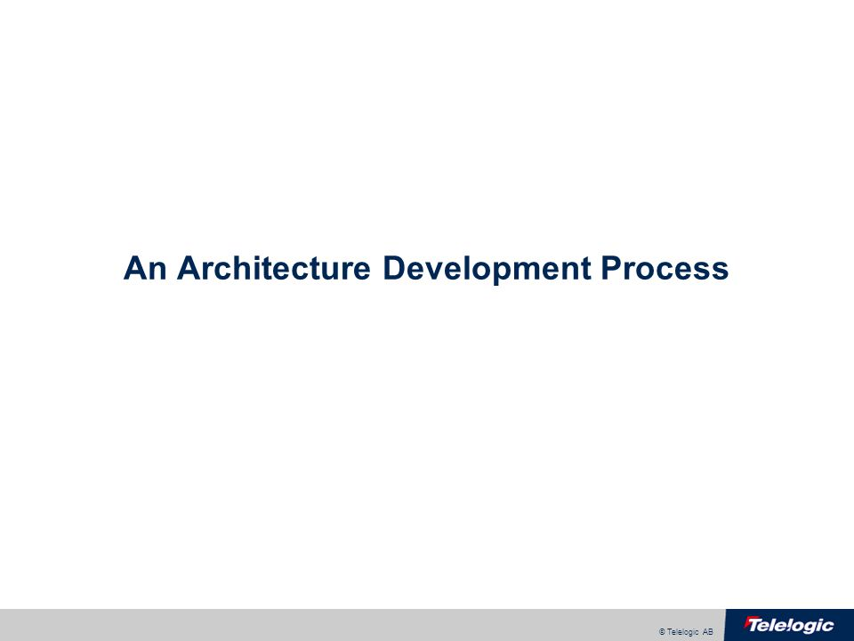 © Telelogic AB An Architecture Development Process