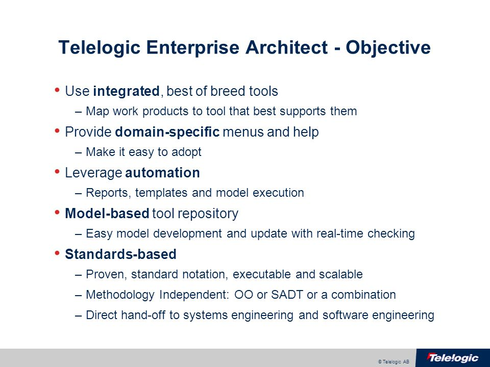 © Telelogic AB Telelogic Enterprise Architect - Objective Use integrated, best of breed tools –Map work products to tool that best supports them Provide domain-specific menus and help –Make it easy to adopt Leverage automation –Reports, templates and model execution Model-based tool repository –Easy model development and update with real-time checking Standards-based –Proven, standard notation, executable and scalable –Methodology Independent: OO or SADT or a combination –Direct hand-off to systems engineering and software engineering