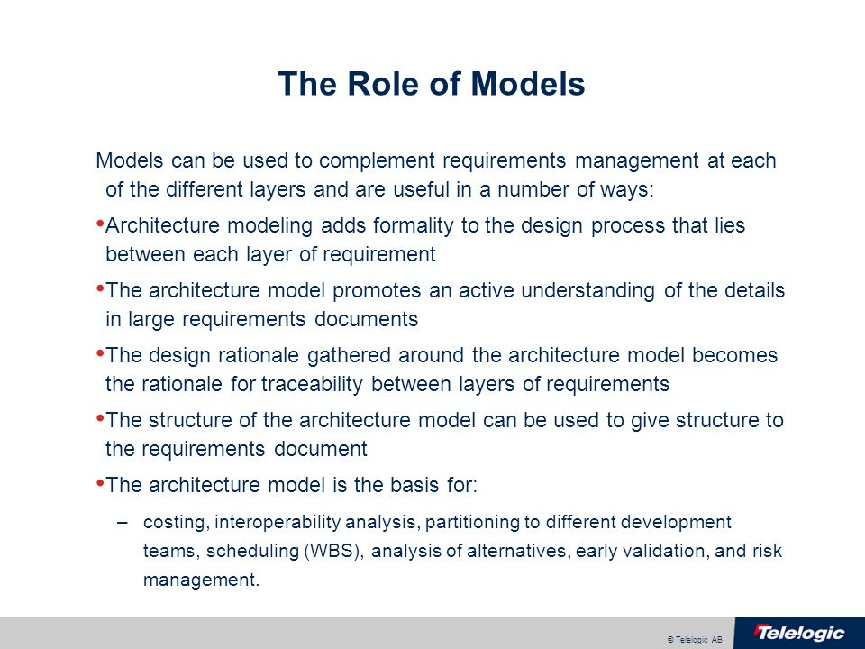 © Telelogic AB The Role of Models Models can be used to complement requirements management at each of the different layers and are useful in a number of ways: Architecture modeling adds formality to the design process that lies between each layer of requirement The architecture model promotes an active understanding of the details in large requirements documents The design rationale gathered around the architecture model becomes the rationale for traceability between layers of requirements The structure of the architecture model can be used to give structure to the requirements document The architecture model is the basis for: –costing, interoperability analysis, partitioning to different development teams, scheduling (WBS), analysis of alternatives, early validation, and risk management.