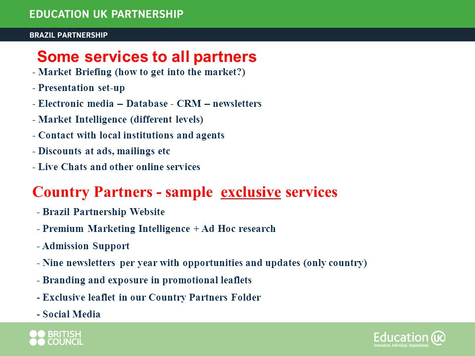 Some services to all partners - Market Briefing (how to get into the market ) - Presentation set-up - Electronic media – Database - CRM – newsletters - Market Intelligence (different levels) - Contact with local institutions and agents - Discounts at ads, mailings etc - Live Chats and other online services Country Partners - sample exclusive services - Brazil Partnership Website - Premium Marketing Intelligence + Ad Hoc research - Admission Support - Nine newsletters per year with opportunities and updates (only country) - Branding and exposure in promotional leaflets - Exclusive leaflet in our Country Partners Folder - Social Media