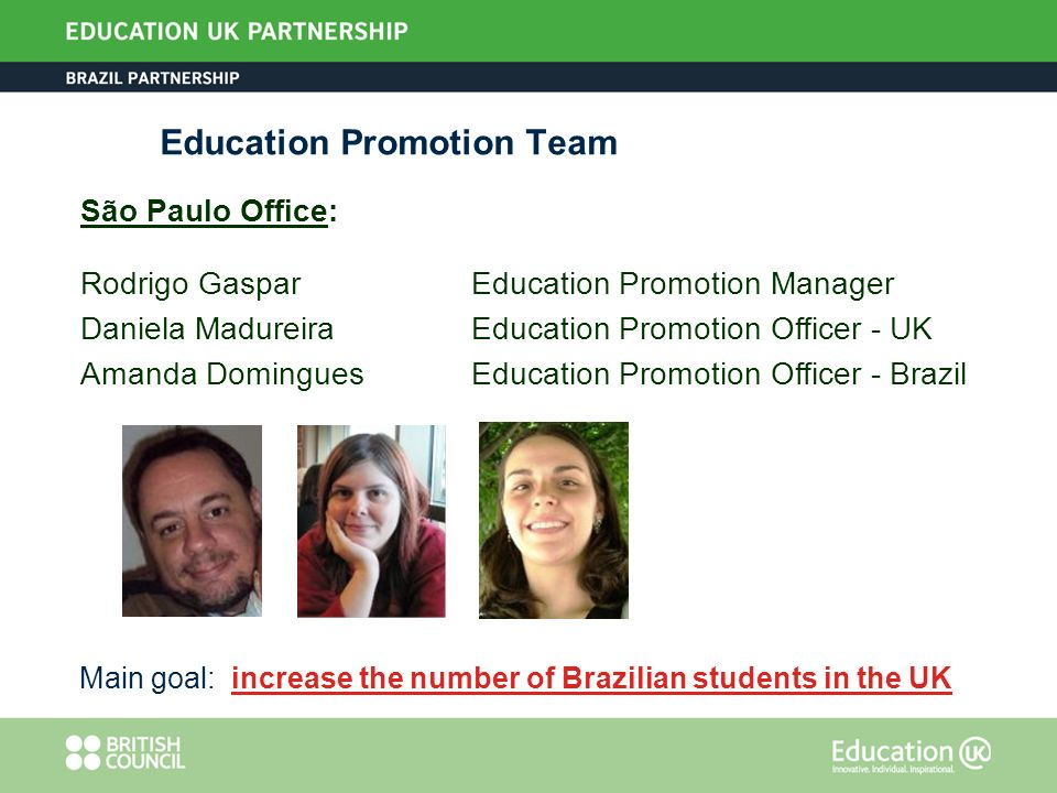 Education Promotion Team São Paulo Office: Rodrigo Gaspar Education Promotion Manager Daniela MadureiraEducation Promotion Officer - UK Amanda DominguesEducation Promotion Officer - Brazil Main goal: increase the number of Brazilian students in the UK