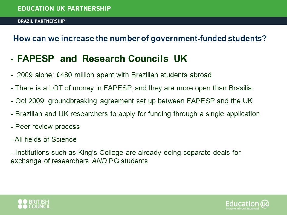 How can we increase the number of government-funded students? FAPESP and Research Councils UK - 2009 alone: £480 million spent with Brazilian students
