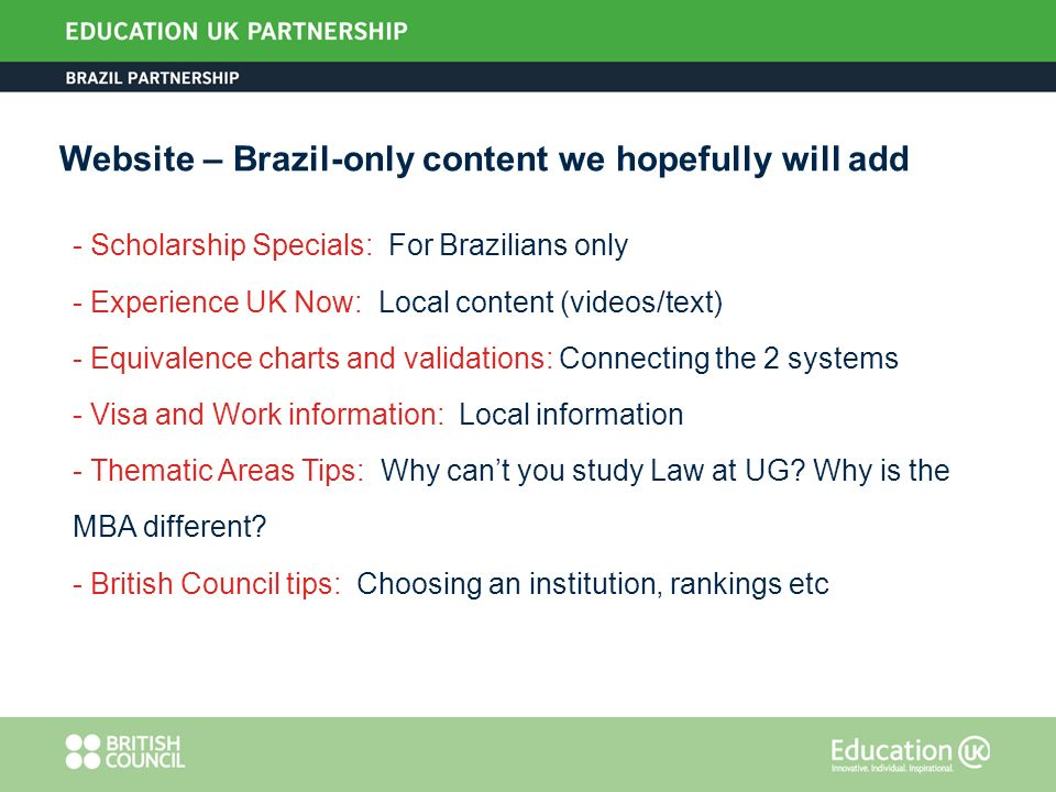 Website – Brazil-only content we hopefully will add - Scholarship Specials: For Brazilians only - Experience UK Now: Local content (videos/text) - Equivalence charts and validations: Connecting the 2 systems - Visa and Work information: Local information - Thematic Areas Tips: Why cant you study Law at UG.