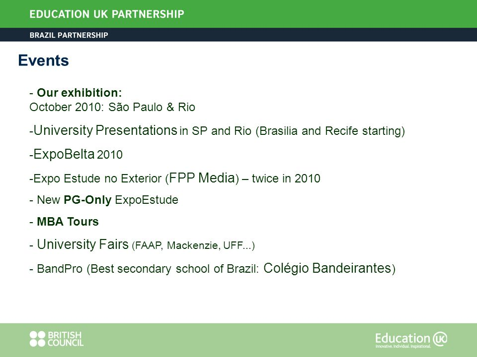 - Our exhibition: October 2010: São Paulo & Rio - University Presentations in SP and Rio (Brasilia and Recife starting) - ExpoBelta 2010 -Expo Estude no Exterior ( FPP Media ) – twice in 2010 - New PG-Only ExpoEstude - MBA Tours - University Fairs (FAAP, Mackenzie, UFF...) - BandPro (Best secondary school of Brazil: Colégio Bandeirantes ) Events