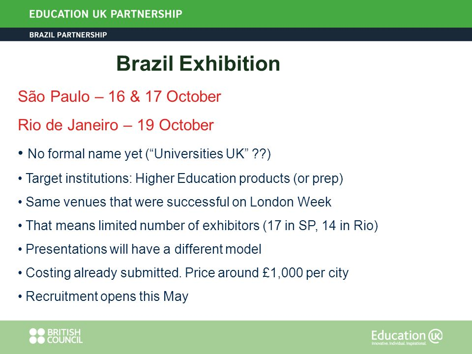 Brazil Exhibition São Paulo – 16 & 17 October Rio de Janeiro – 19 October No formal name yet (Universities UK ) Target institutions: Higher Education products (or prep) Same venues that were successful on London Week That means limited number of exhibitors (17 in SP, 14 in Rio) Presentations will have a different model Costing already submitted.