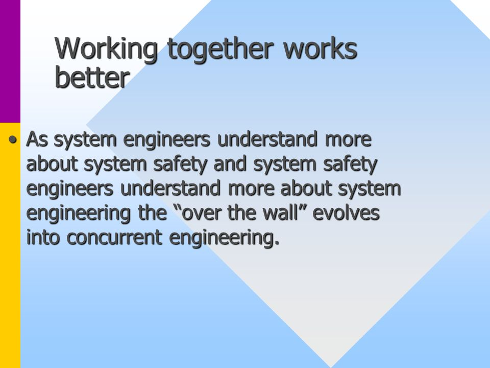 Working together works better As system engineers understand more about system safety and system safety engineers understand more about system enginee