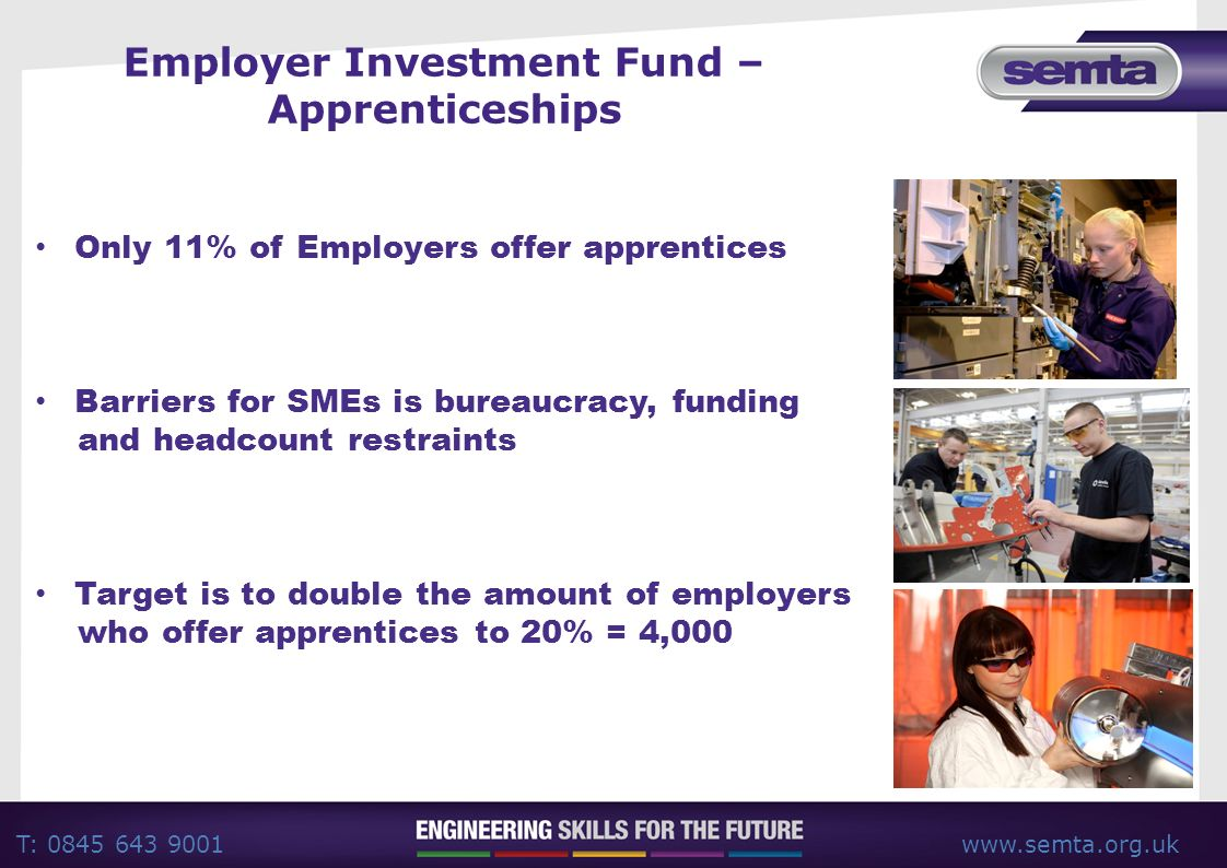 T: 0845 643 9001www.semta.org.uk Employer Investment Fund – Apprenticeships Only 11% of Employers offer apprentices Barriers for SMEs is bureaucracy, funding and headcount restraints Target is to double the amount of employers who offer apprentices to 20% = 4,000