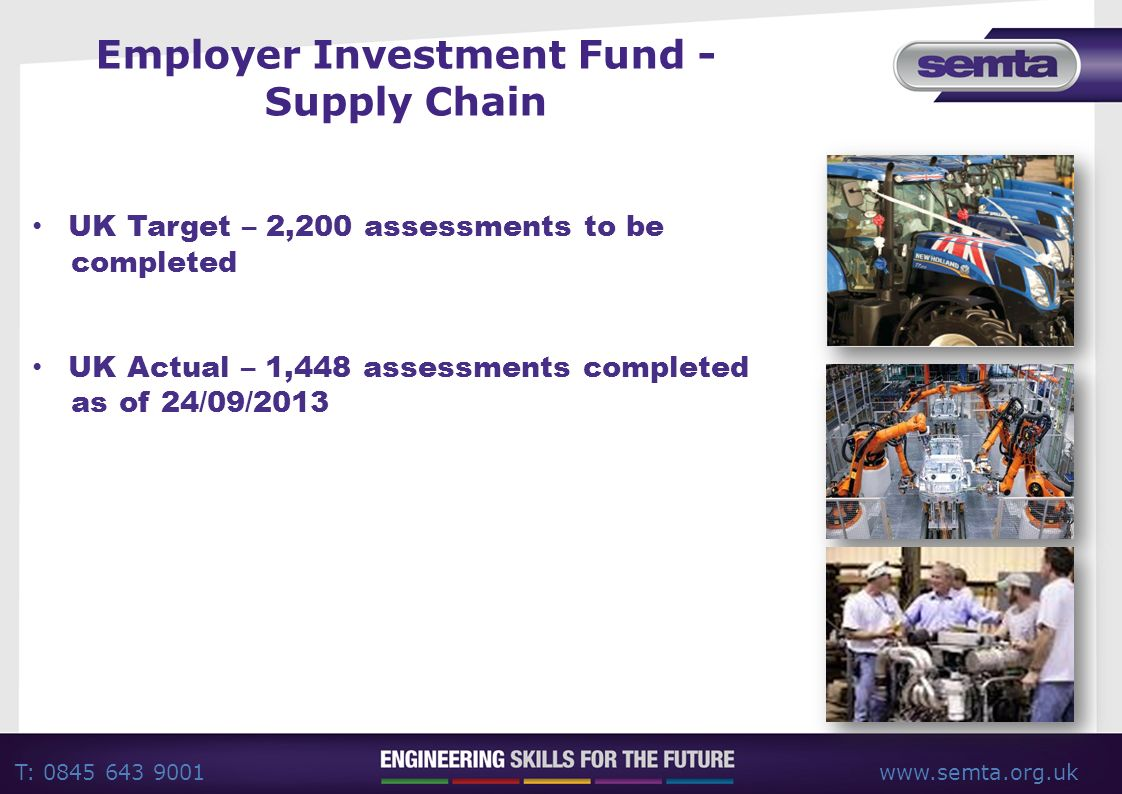 T: 0845 643 9001www.semta.org.uk Employer Investment Fund - Supply Chain UK Target – 2,200 assessments to be completed UK Actual – 1,448 assessments completed as of 24/09/2013