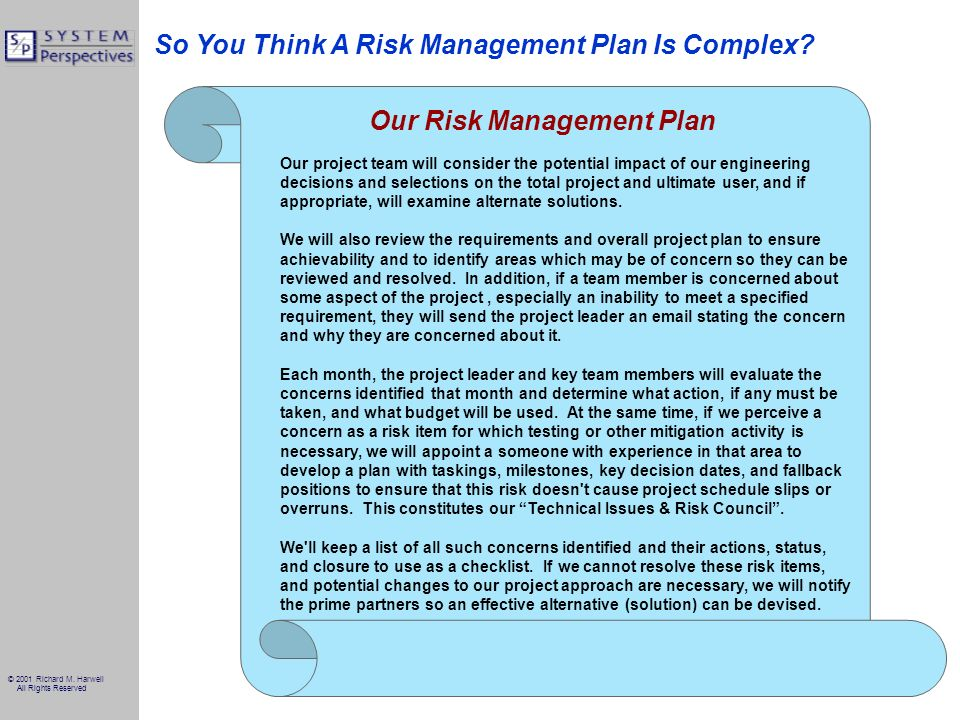 © 2001 Richard M. Harwell All Rights Reserved So You Think A Risk Management Plan Is Complex? Our project team will consider the potential impact of o