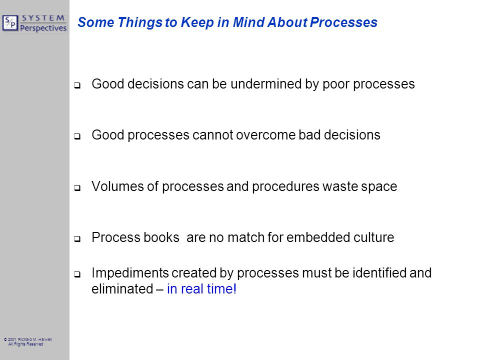 © 2001 Richard M. Harwell All Rights Reserved Some Things to Keep in Mind About Processes Good decisions can be undermined by poor processes Good proc