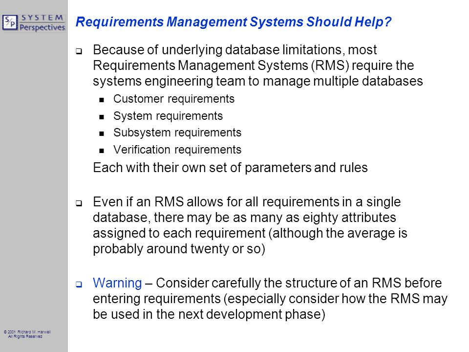 © 2001 Richard M. Harwell All Rights Reserved Requirements Management Systems Should Help? Because of underlying database limitations, most Requiremen