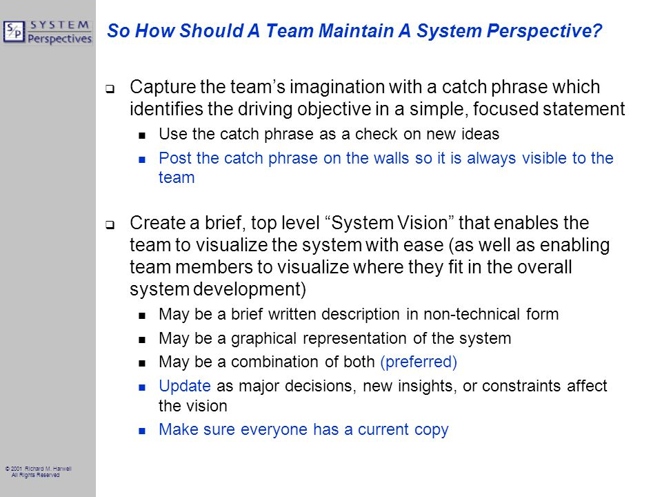 © 2001 Richard M. Harwell All Rights Reserved So How Should A Team Maintain A System Perspective? Capture the teams imagination with a catch phrase wh