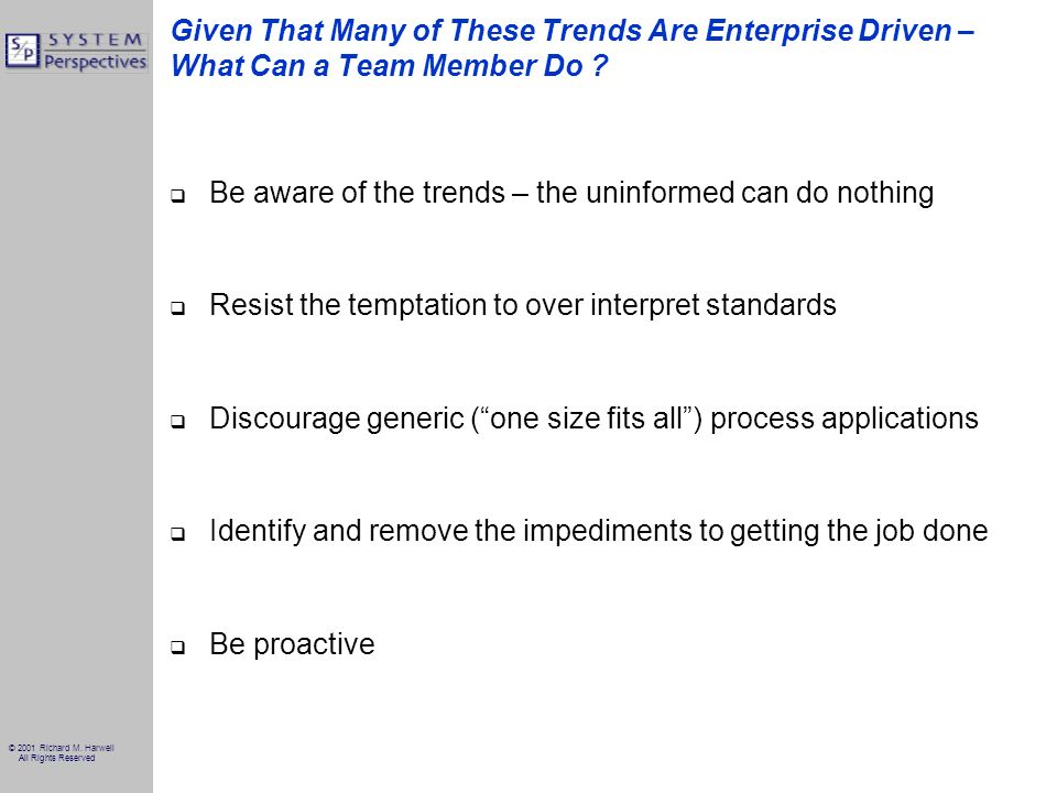 © 2001 Richard M. Harwell All Rights Reserved Given That Many of These Trends Are Enterprise Driven – What Can a Team Member Do ? Be aware of the tren