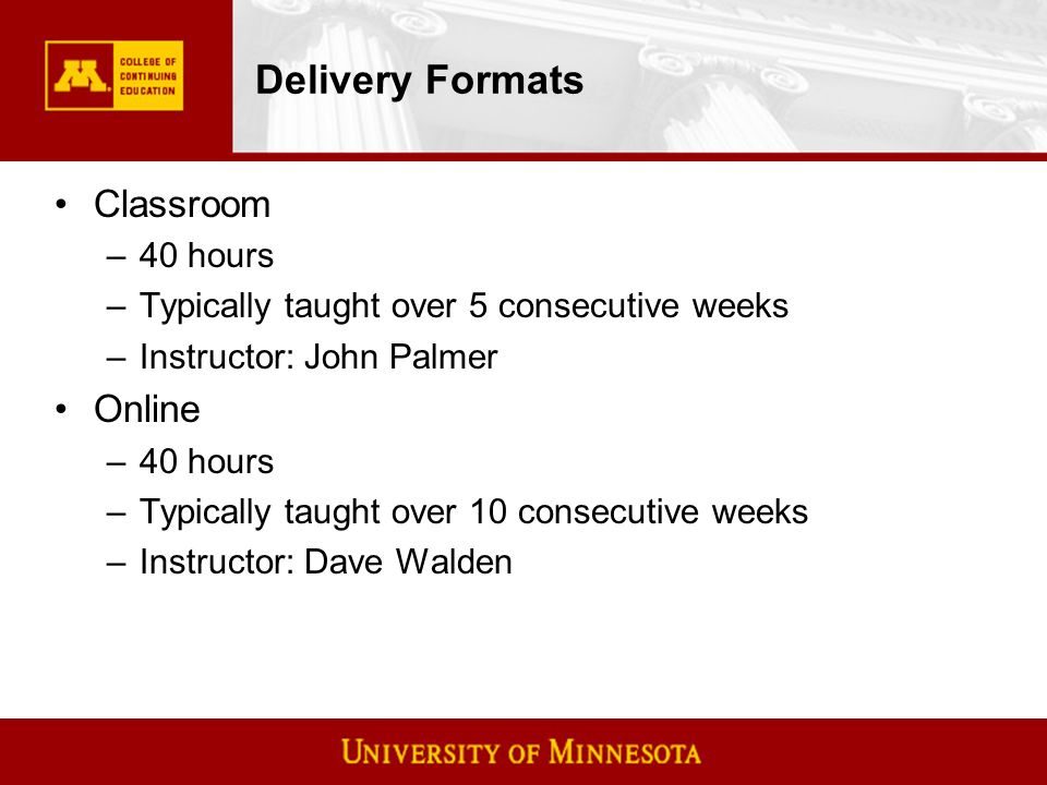 Delivery Formats Classroom –40 hours –Typically taught over 5 consecutive weeks –Instructor: John Palmer Online –40 hours –Typically taught over 10 consecutive weeks –Instructor: Dave Walden