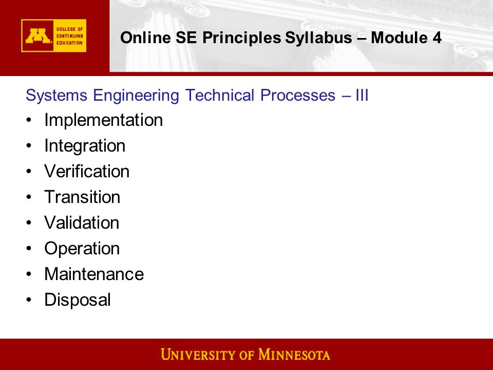 Online SE Principles Syllabus – Module 4 Systems Engineering Technical Processes – III Implementation Integration Verification Transition Validation Operation Maintenance Disposal