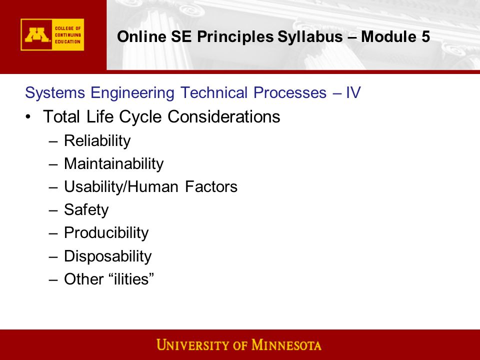 Online SE Principles Syllabus – Module 5 Systems Engineering Technical Processes – IV Total Life Cycle Considerations –Reliability –Maintainability –Usability/Human Factors –Safety –Producibility –Disposability –Other ilities