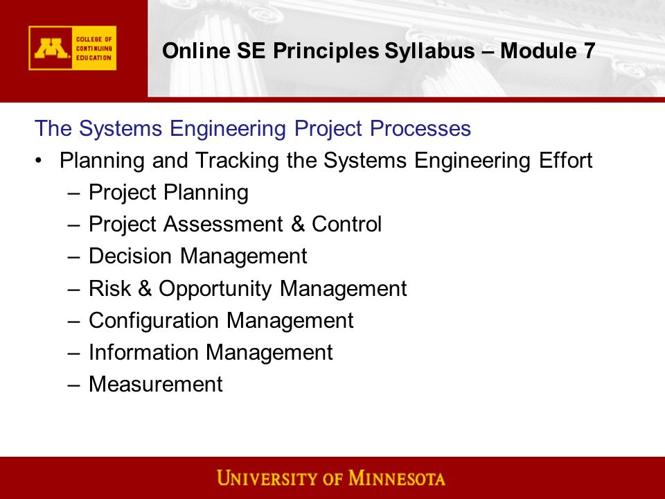 Online SE Principles Syllabus – Module 7 The Systems Engineering Project Processes Planning and Tracking the Systems Engineering Effort –Project Planning –Project Assessment & Control –Decision Management –Risk & Opportunity Management –Configuration Management –Information Management –Measurement