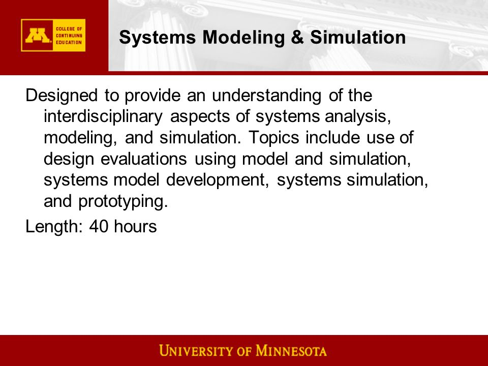 Systems Modeling & Simulation Designed to provide an understanding of the interdisciplinary aspects of systems analysis, modeling, and simulation.