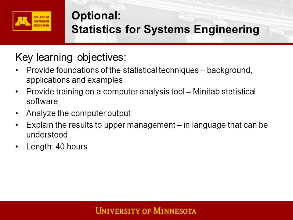 Optional: Statistics for Systems Engineering Key learning objectives: Provide foundations of the statistical techniques – background, applications and examples Provide training on a computer analysis tool – Minitab statistical software Analyze the computer output Explain the results to upper management – in language that can be understood Length: 40 hours