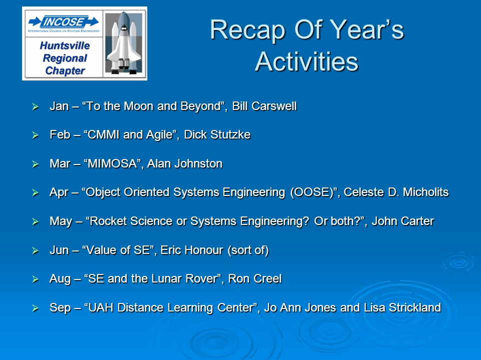 Recap Of Years Activities Jan – To the Moon and Beyond, Bill Carswell Jan – To the Moon and Beyond, Bill Carswell Feb – CMMI and Agile, Dick Stutzke Feb – CMMI and Agile, Dick Stutzke Mar – MIMOSA, Alan Johnston Mar – MIMOSA, Alan Johnston Apr – Object Oriented Systems Engineering (OOSE), Celeste D.