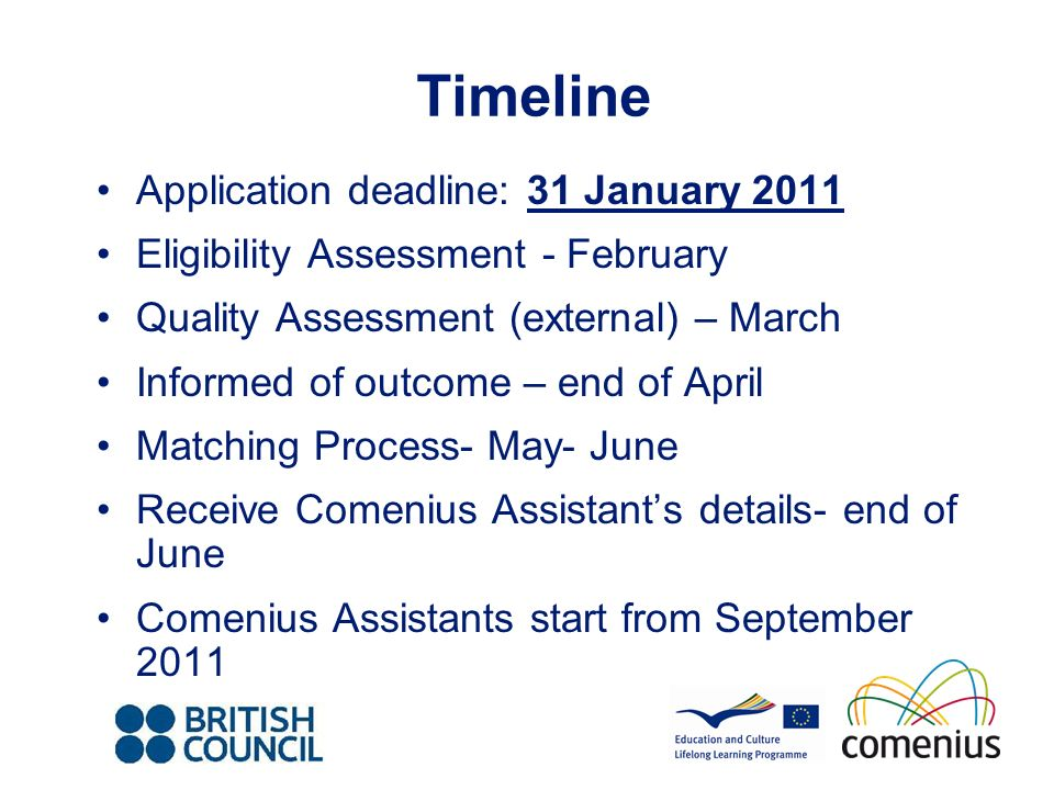Timeline Application deadline: 31 January 2011 Eligibility Assessment - February Quality Assessment (external) – March Informed of outcome – end of April Matching Process- May- June Receive Comenius Assistants details- end of June Comenius Assistants start from September 2011
