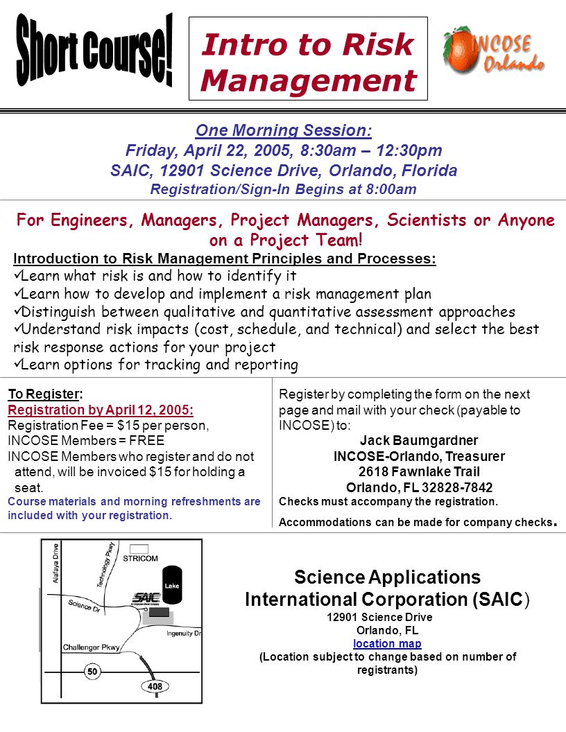 Intro to Risk Management One Morning Session: Friday, April 22, 2005, 8:30am – 12:30pm SAIC, Science Drive, Orlando, Florida Registration/Sign-In Begins at 8:00am For Engineers, Managers, Project Managers, Scientists or Anyone on a Project Team.