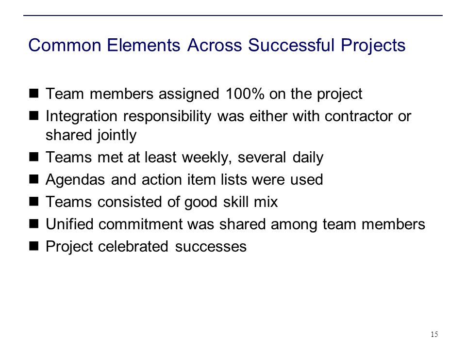 Common Elements Across Successful Projects Team members assigned 100% on the project Integration responsibility was either with contractor or shared j