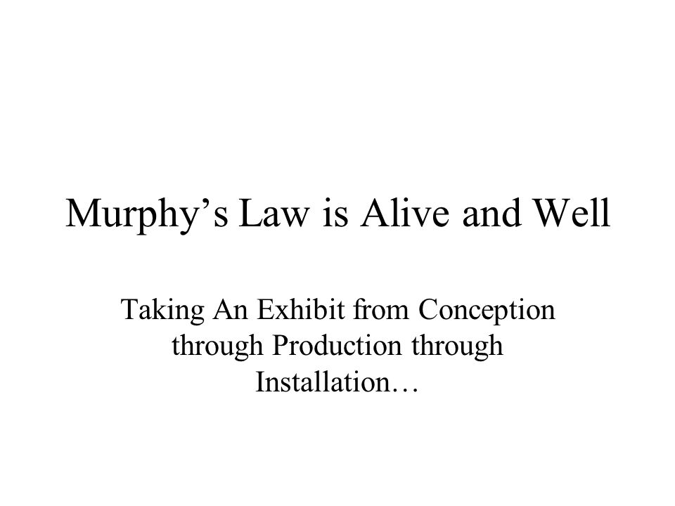 Murphys Law is Alive and Well Taking An Exhibit from Conception through Production through Installation…