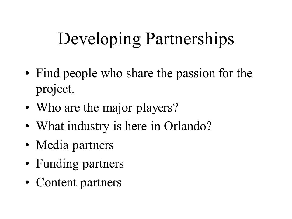 Developing Partnerships Find people who share the passion for the project.