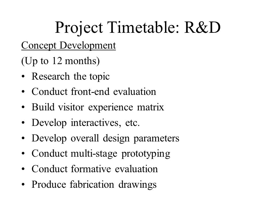 Project Timetable: R&D Concept Development (Up to 12 months) Research the topic Conduct front-end evaluation Build visitor experience matrix Develop interactives, etc.
