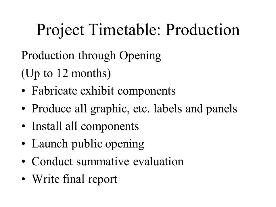Project Timetable: Production Production through Opening (Up to 12 months) Fabricate exhibit components Produce all graphic, etc.