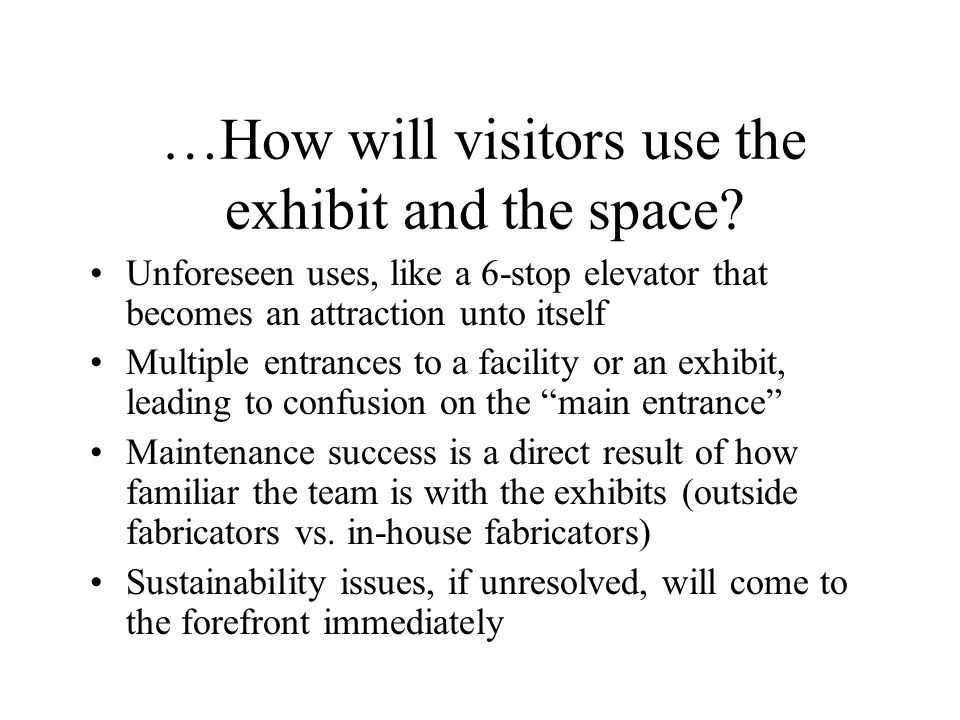 …How will visitors use the exhibit and the space.