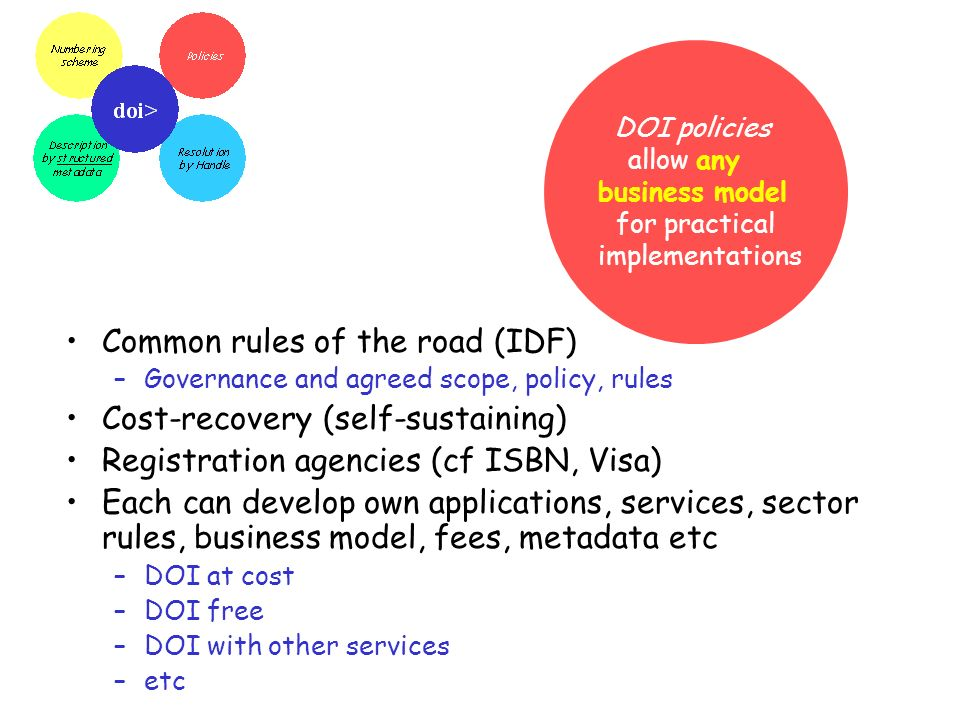 DOI policies allow any business model for practical implementations Common rules of the road (IDF) –Governance and agreed scope, policy, rules Cost-re