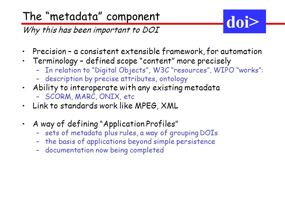 The metadata component doi> Precision – a consistent extensible framework, for automation Terminology – defined scope content more precisely –In relation to Digital Objects, W3C resources, WIPO works: –description by precise attributes, ontology Ability to interoperate with any existing metadata –SCORM, MARC, ONIX, etc Link to standards work like MPEG, XML A way of defining Application Profiles –sets of metadata plus rules, a way of grouping DOIs –the basis of applications beyond simple persistence –documentation now being completed doi> Why this has been important to DOI