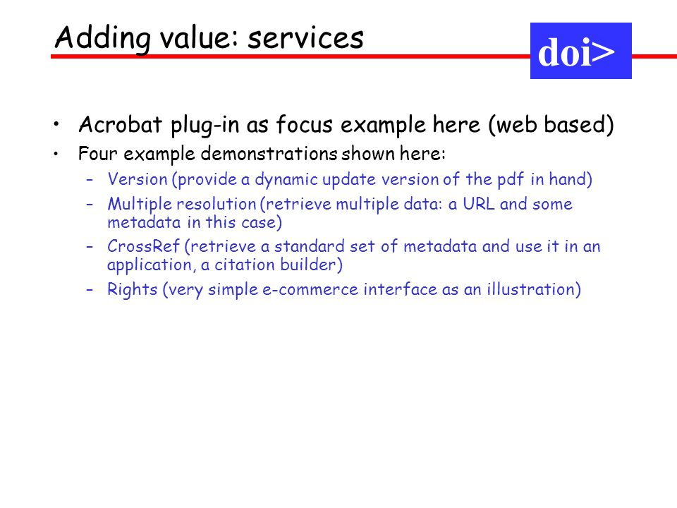 Adding value: services doi> Acrobat plug-in as focus example here (web based) Four example demonstrations shown here: –Version (provide a dynamic upda