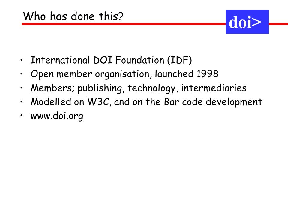 International DOI Foundation (IDF) Open member organisation, launched 1998 Members; publishing, technology, intermediaries Modelled on W3C, and on the Bar code development www.doi.org Who has done this.