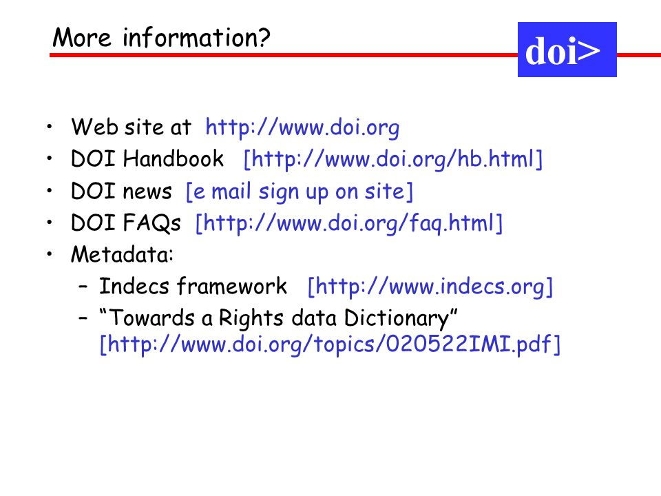 Web site at http://www.doi.org DOI Handbook [http://www.doi.org/hb.html] DOI news [e mail sign up on site] DOI FAQs [http://www.doi.org/faq.html] Metadata: –Indecs framework [http://www.indecs.org] –Towards a Rights data Dictionary [http://www.doi.org/topics/020522IMI.pdf] More information.