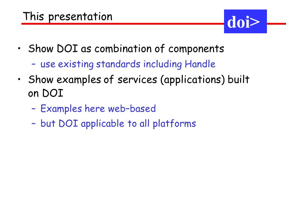 Show DOI as combination of components –use existing standards including Handle Show examples of services (applications) built on DOI –Examples here we