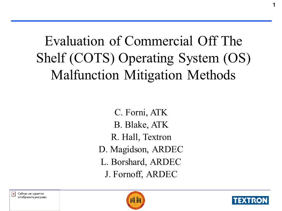 1 Evaluation of Commercial Off The Shelf (COTS) Operating System (OS) Malfunction Mitigation Methods C. Forni, ATK B. Blake, ATK R. Hall, Textron D. M